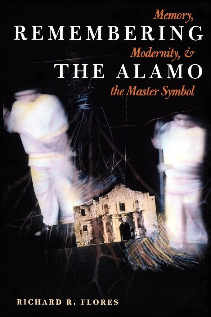 Remembering the Alamo: Memory, Modernity, and the Master Symbol als Taschenbuch