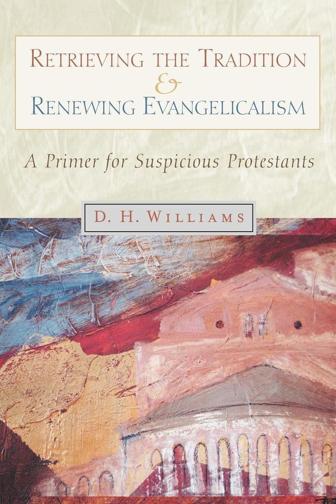 Retrieving the Tradition and Renewing Evangelicalism: A Primer for Suspicious Protestants als Taschenbuch