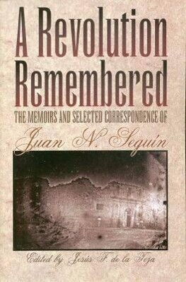 A Revolution Remembered: The Memoirs and Selected Correspondence of Juan N. Seguin als Taschenbuch