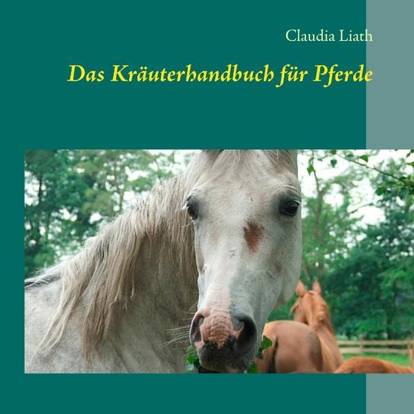 Das Kräuterhandbuch für Pferde als Buch von Claudia Liath