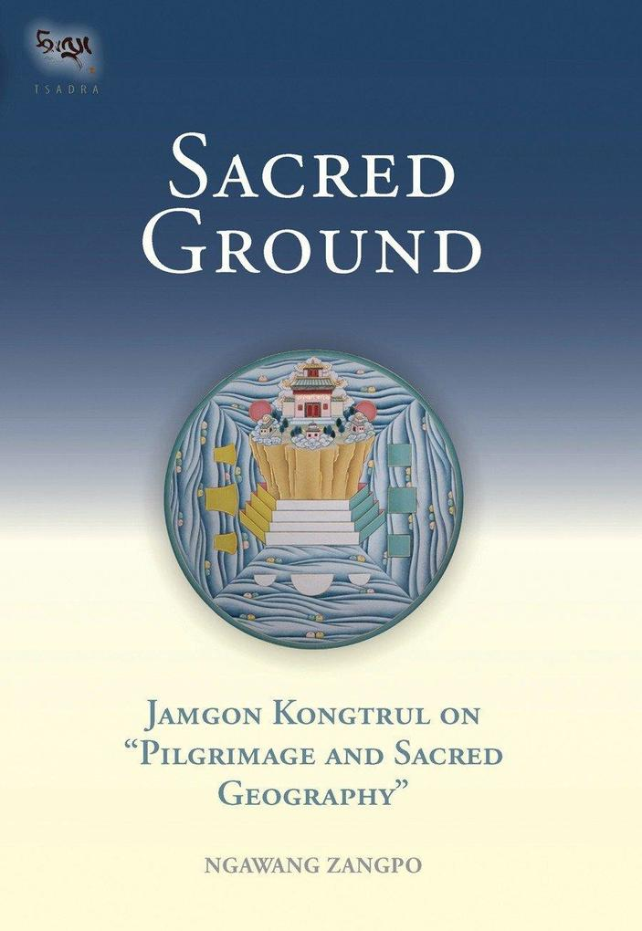 Sacred Ground: Jamgon Kongtrul on Pilgrimage and Sacred Geography als Buch