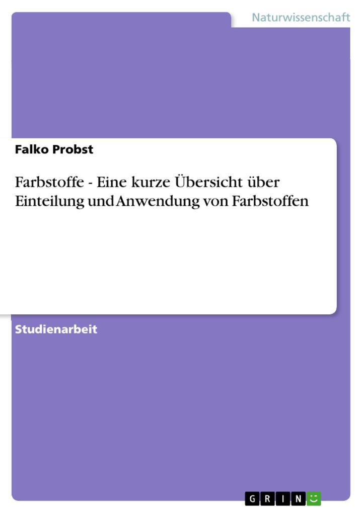 Farbstoffe - Eine kurze Übersicht über Einteilung und Anwendung von Farbstoffen als eBook von Falko Probst - GRIN Verlag