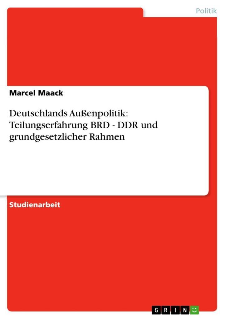 Deutschlands Außenpolitik: Teilungserfahrung BRD - DDR und grundgesetzlicher Rahmen als eBook von Marcel Maack - GRIN Verlag