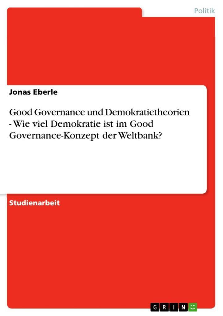 Good Governance und Demokratietheorien - Wie viel Demokratie ist im Good Governance-Konzept der Weltbank?