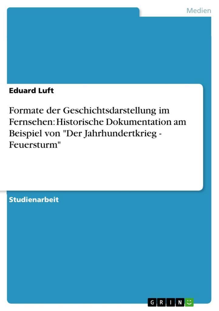 Formate der Geschichtsdarstellung im Fernsehen: Historische Dokumentation am Beispiel von Der Jahrhundertkrieg - Feuersturm