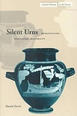 Silent Urns: Romanticism, Hellenism, Modernity als Taschenbuch