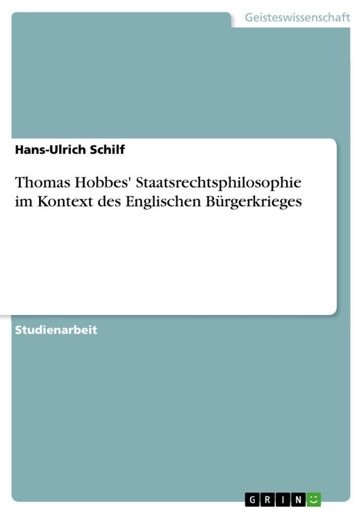 Thomas Hobbes´ Staatsrechtsphilosophie im Kontext des Englischen Bürgerkrieges als eBook von Hans-Ulrich Schilf, Hans-Ulrich Schilf - GRIN Verlag