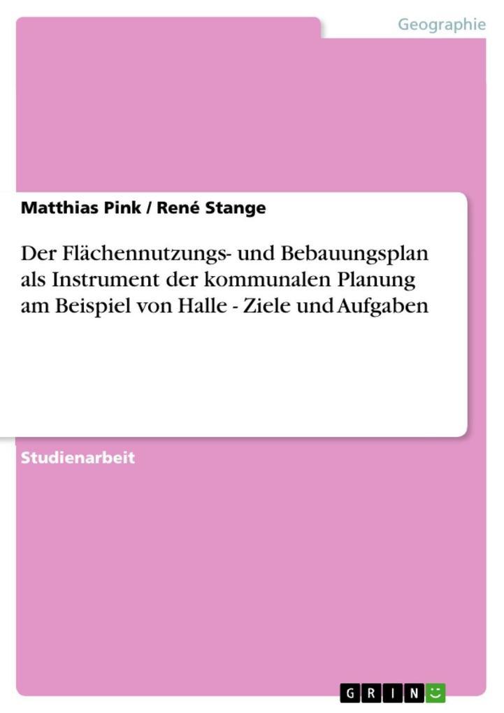 Der Flächennutzungs- und Bebauungsplan als Instrument der kommunalen Planung am Beispiel von Halle - Ziele und Aufgaben