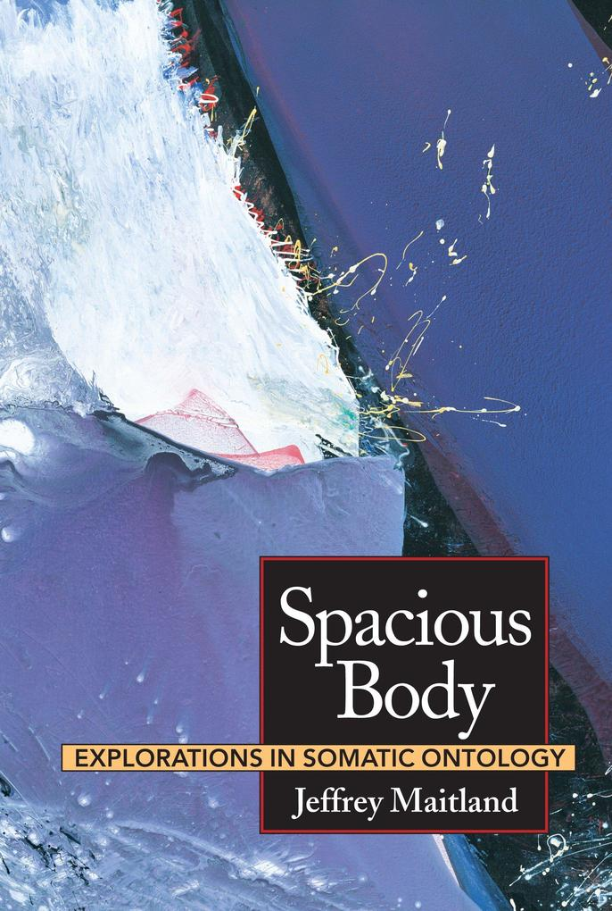 Spacious Body: Explorations in Somatic Ontology als Taschenbuch