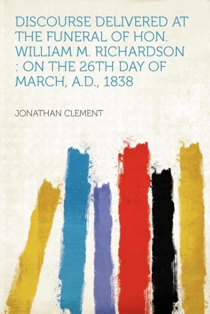 Discourse Delivered at the Funeral of Hon. William M. Richardson als Taschenbuch von Jonathan Clement