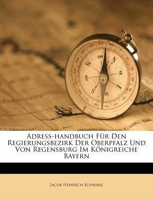 Adreß-handbuch Für Den Regierungsbezirk Der Oberpfalz Und Von Regensburg Im Königreiche Bayern als Taschenbuch von Jacob Heinrich Schwarz