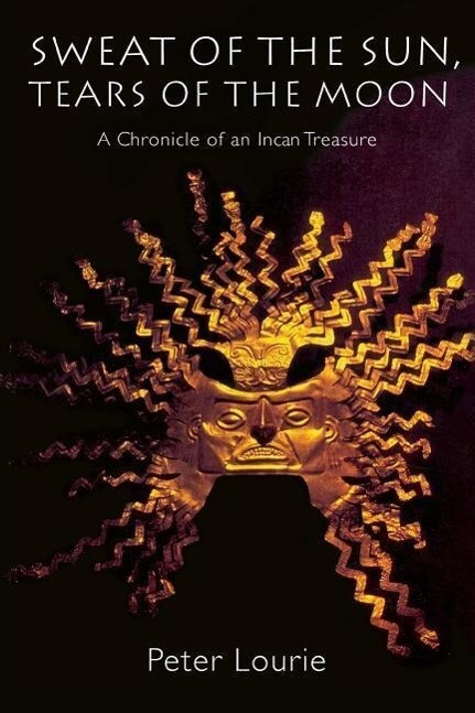 Sweat of the Sun, Tears of the Moon: A Chronicle of an Incan Treasure als Taschenbuch