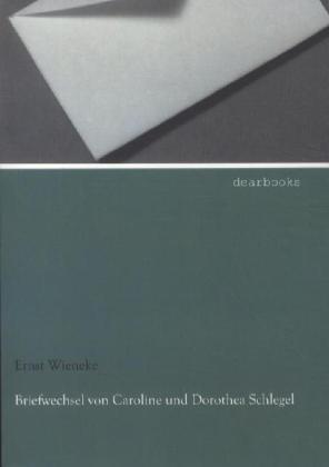 Briefwechsel von Caroline und Dorothea Schlegel als Buch von Ernst Wieneke