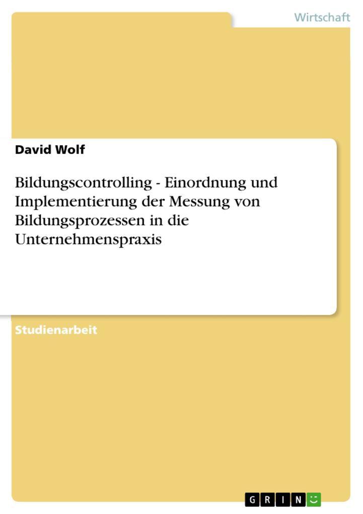 Bildungscontrolling - Einordnung und Implementierung der Messung von Bildungsprozessen in die Unternehmenspraxis als eBook von David Wolf - GRIN Verlag