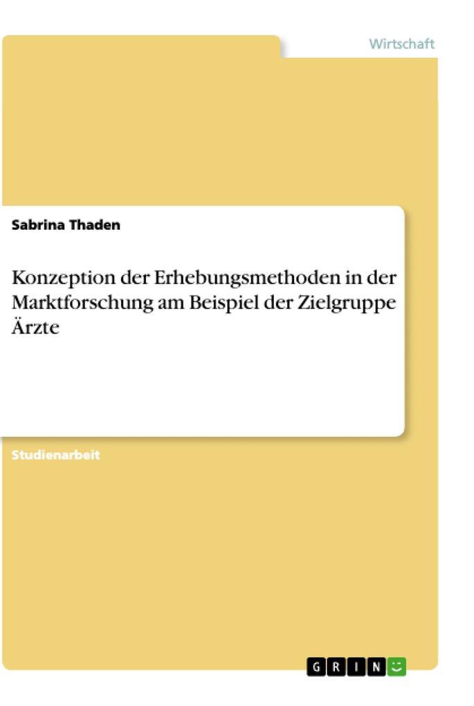 Konzeption der Erhebungsmethoden in der Marktforschung am Beispiel der Zielgruppe Ärzte als eBook von Sabrina Thaden - GRIN Verlag