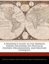 A Reference Guide to the Mongol Empire Including Its Political History, Organization, and Military Conquest