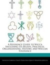 A Reference Guide to Wicca Including Its Beliefs, Practices, Organizations, History, and Wiccan Tolerance