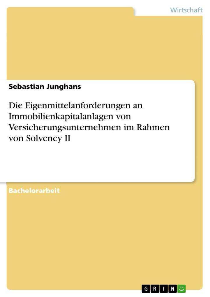 Die Eigenmittelanforderungen an Immobilienkapitalanlagen von Versicherungsunternehmen im Rahmen von Solvency II als eBook von Sebastian Junghans - GRIN Verlag
