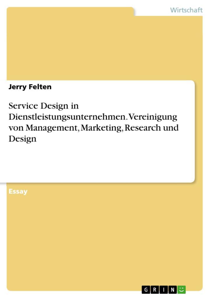Service Design in Dienstleistungsunternehmen. Vereinigung von Management Marketing Research und Design