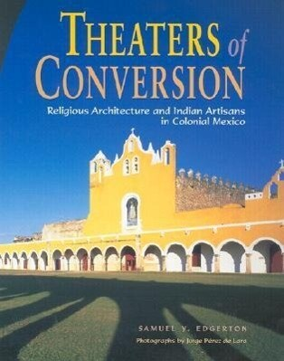 Theaters of Conversion: Religious Architecture and Indian Artisans in Colonial Mexico als Buch