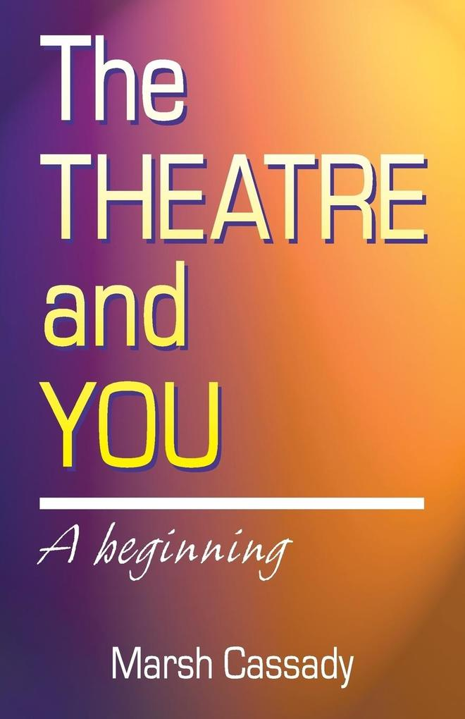 The Theatre and You: A Beginning Introduction to the Fascinating World of Theatre als Taschenbuch