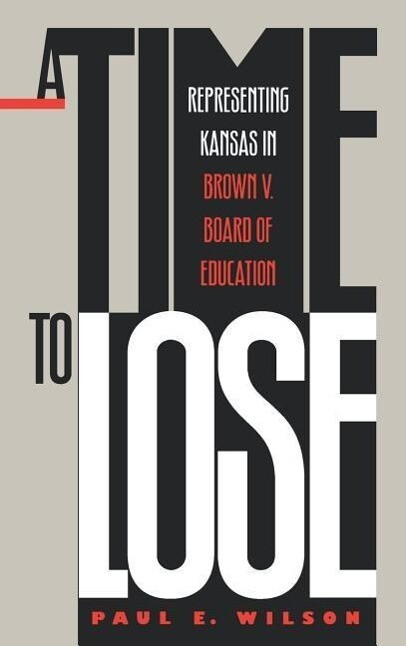 A Time to Lose: Representing Kansas in Brown V. Board of Education als Buch