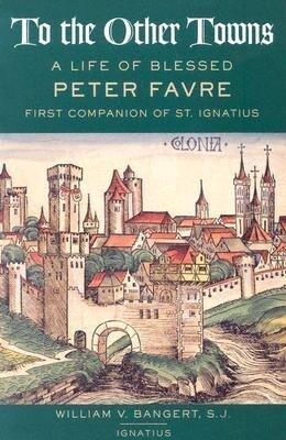 To the Other Towns: The Life of the Blessed Peter Favre, First Companion of St. Ignatius als Taschenbuch