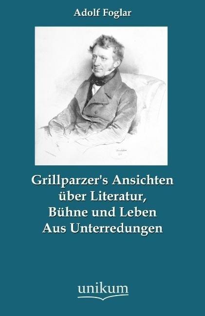Grillparzer's Ansichten über Literatur, Bühne und Leben als Buch von Adolf Foglar