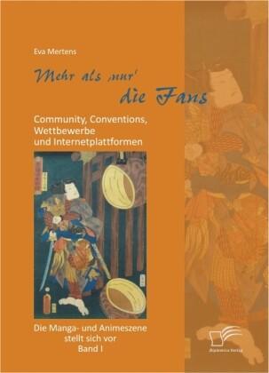 Mehr als 'nur' die Fans: Community, Conventions, Wettbewerbe und Internetplattformen. Die Manga- und Animeszene stellt sich vor - Band I als Buch