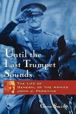 Until the Last Trumpet Sounds: The Life of General of the Armies John J. Pershing als Buch