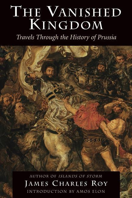 The Vanished Kingdom: Travels Through the History of Prussia als Taschenbuch