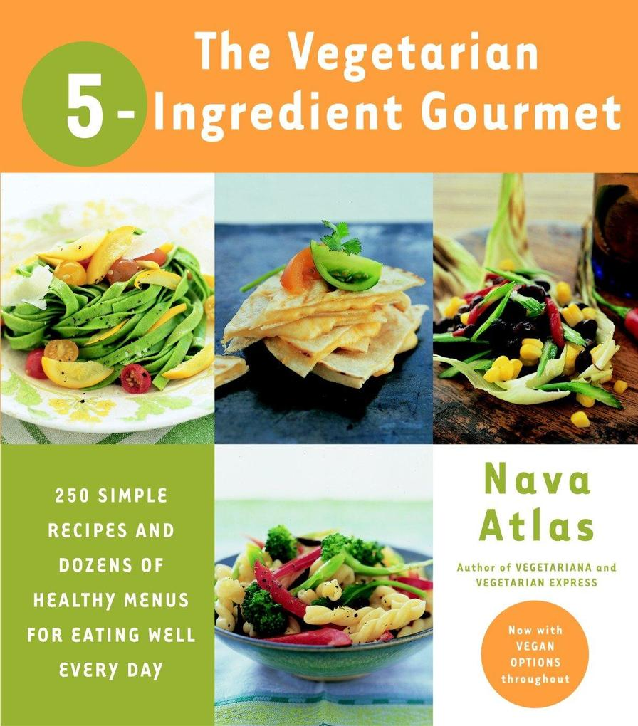 The Vegetarian 5-Ingredient Gourmet: 250 Simple Recipes and Dozens of Healthy Menus for Eating Well Every Day als Taschenbuch