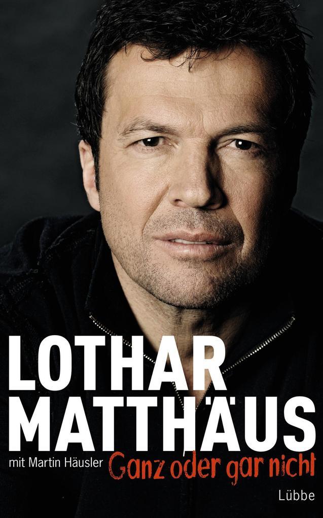 Ganz oder gar nicht als eBook von Martin Häusler, Lothar Matthäus, Lothar Matthäus, Martin Häusler