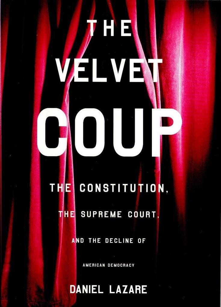 The Velvet Coup: The Constitution, the Supreme Court, and the Decline of American Democracy als Buch