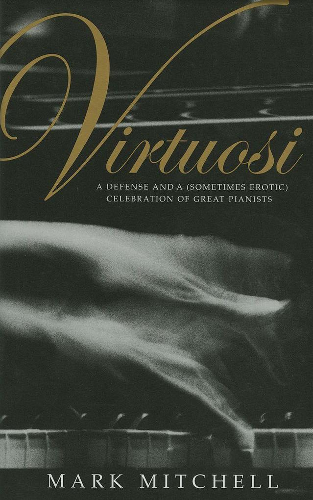 Virtuosi: A Defense and a (Sometimes Erotic) Celebration of Great Pianists als Buch