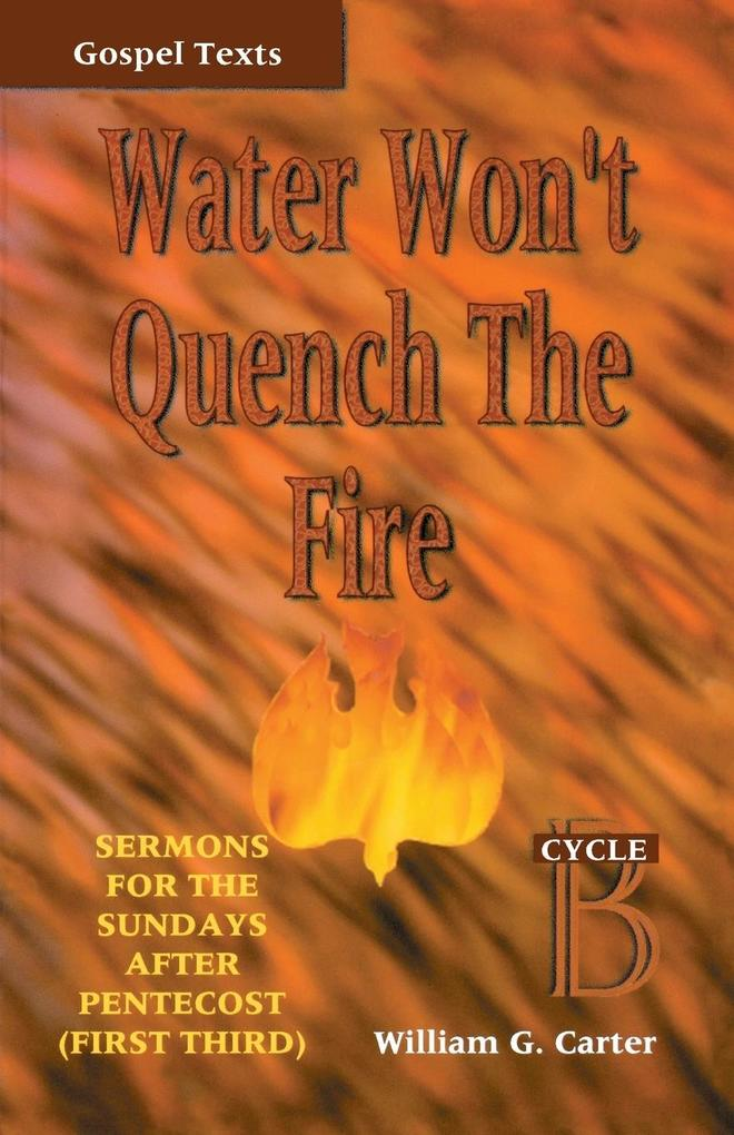 Water Won't Quench the Fire: Cycle B Gospel Text Sermons for First Third of Pentecost als Taschenbuch