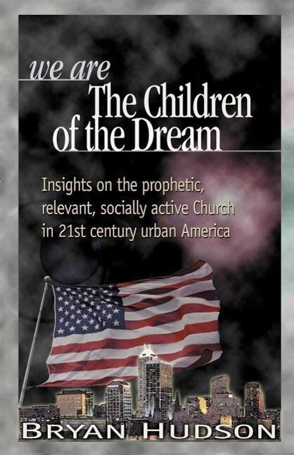 We Are the Children of the Dream: Insights on the Prophetic, Relevant and Socially Active Church in 21st Century Urban America als Taschenbuch