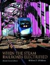 When the Steam Railroads Electrified, Revised Second Edition