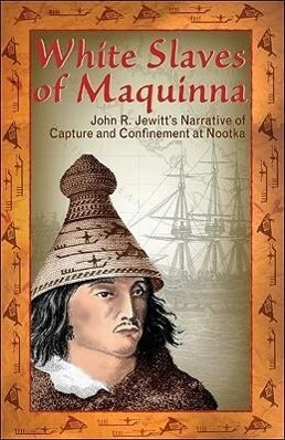 White Slaves of Maquinna: John R. Jewitt's Narrative of Capture and Confinement at Nootka als Taschenbuch