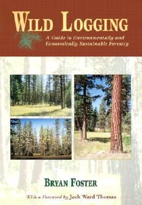 Wild Logging: A Guide to Environmentally and Economically Sustainable Forestry als Taschenbuch