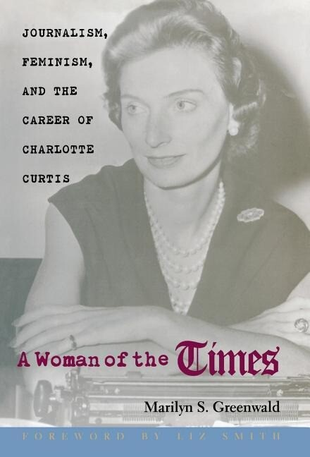 A Woman of the Times: Journalism, Feminism, and the Career of Charlotte Curtis als Buch