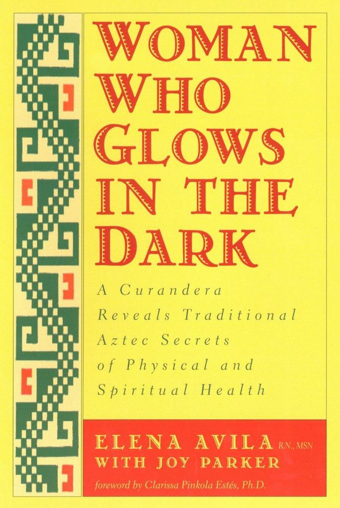 Woman Who Glows in the Dark: A Curandera Reveals Traditional Aztec Secrets of Physical and Spiritual Health als Taschenbuch