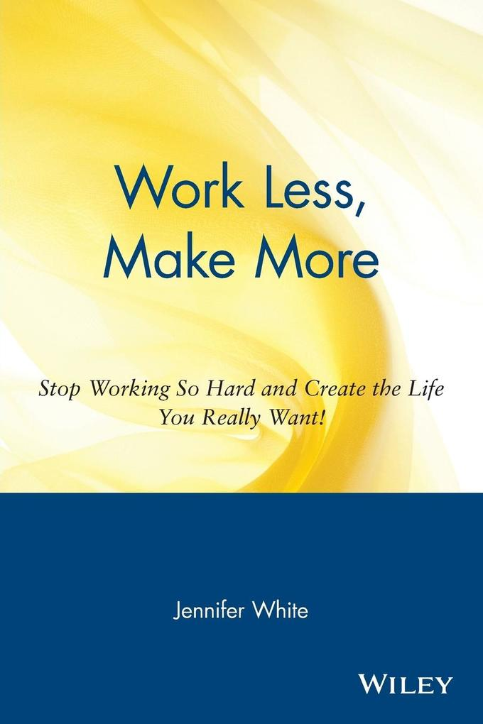 Work Less, Make More: Stop Working So Hard and Create the Life You Really Want! als Taschenbuch