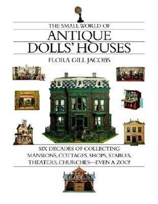 The Small World of Antique Dolls' Houses: Six Decades of Collecting Mansions, Cottages, Shops, Stables, Theaters, Churches--Even a Zoo! als Buch
