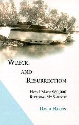 Wreck and Resurrection: How I Made $60,000 Repairing My Sailboat als Taschenbuch