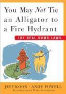 You May Not Tie an Alligator to a Fire Hydrant: 101 Real Dumb Laws als Buch