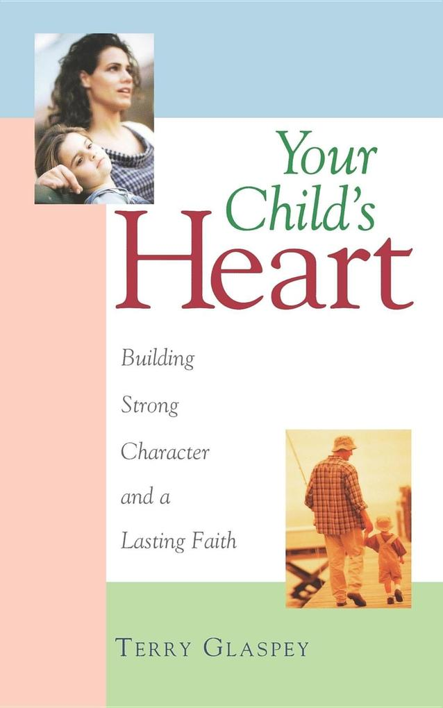 Your Child's Heart: Building Strong Character and a Lasting Faith als Taschenbuch