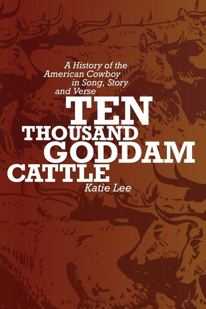 Ten Thousand Goddam Cattle: A History of the American Cowboy in Song, Story and Verse als Taschenbuch