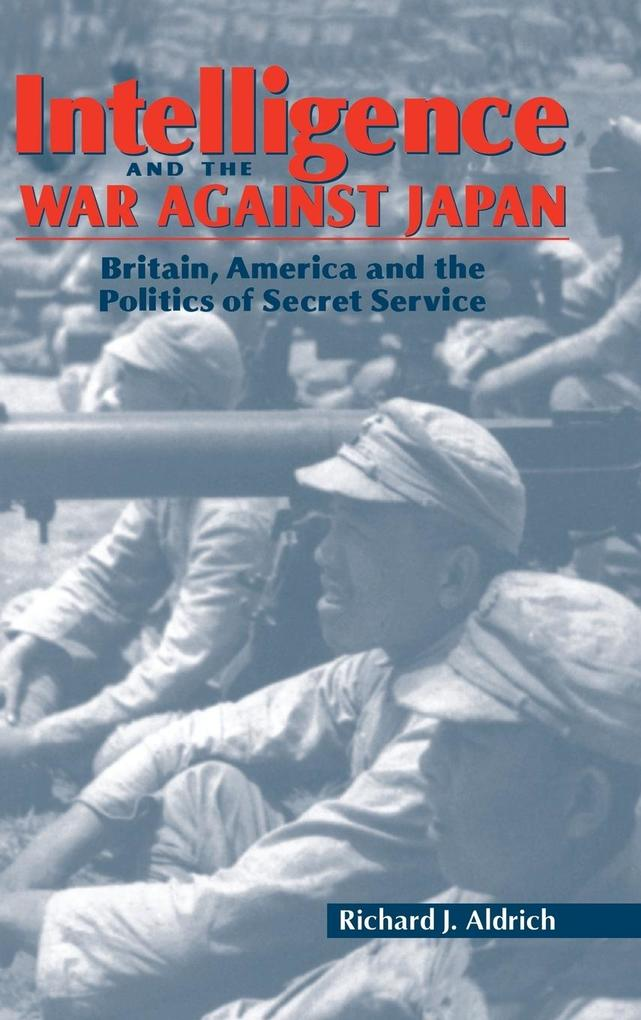 Intelligence and the War Against Japan: Britain, America and the Politics of Secret Service als Buch