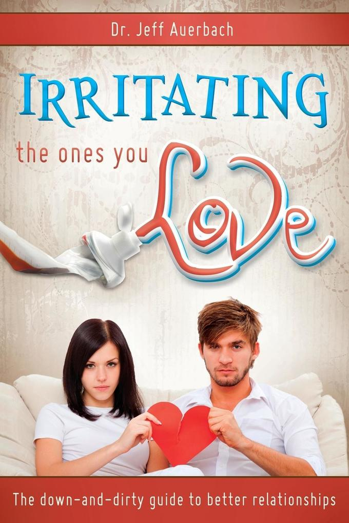 Irritating the Ones You Love: The Down and Dirty Guide to Better Relationships als Taschenbuch